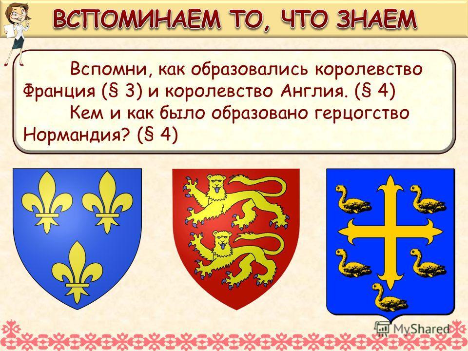 Вспомни, как образовались королевство Франция (§ 3) и королевство Англия. (§ 4) Кем и как было образовано герцогство Нормандия? (§ 4)