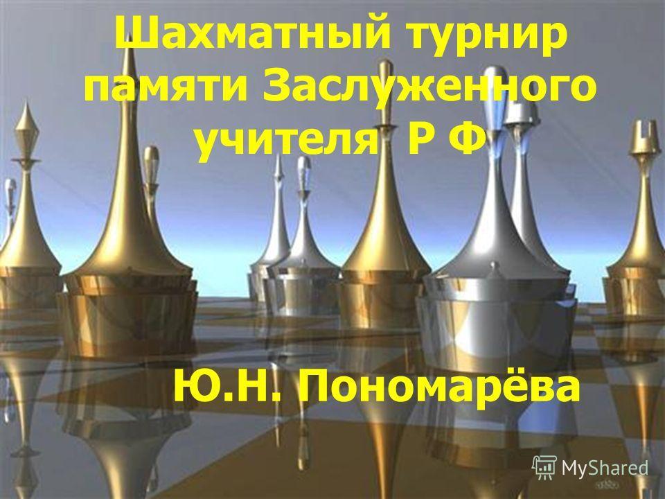 Шахматный турнир памяти Заслуженного учителя Р Ф Ю.Н. Пономарёва