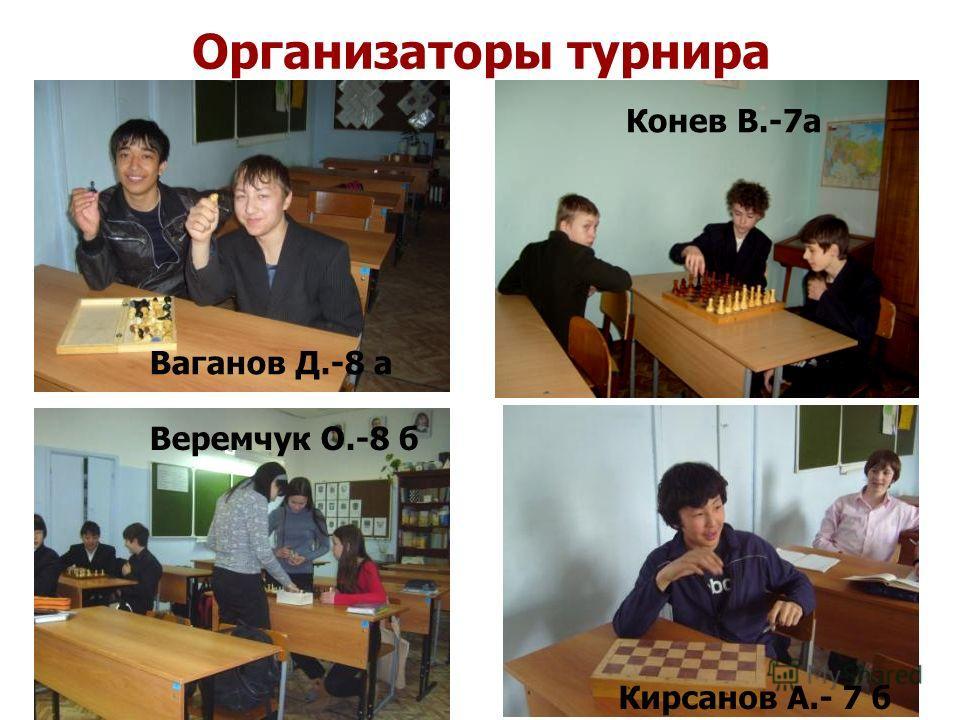 Организаторы турнира Ваганов Д.-8 а Конев В.-7а Веремчук О.-8 б Кирсанов А.- 7 б
