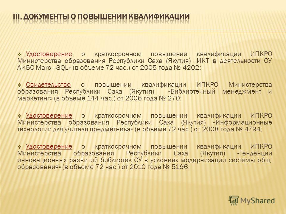 Удостоверение о краткосрочном повышении квалификации ИПКРО Министерства образования Республики Саха (Якутия) «ИКТ в деятельности ОУ АИБС Marc - SQL» (в объеме 72 час.) от 2005 года 4202; Удостоверение Свидетельство о повышении квалификации ИПКРО Мини