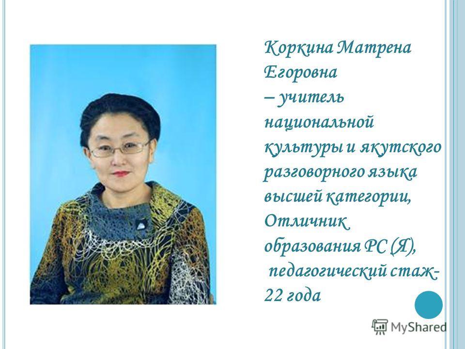 Коркина Матрена Егоровна – учитель национальной культуры и якутского разговорного языка высшей категории, Отличник образования РС (Я), педагогический стаж- 22 года