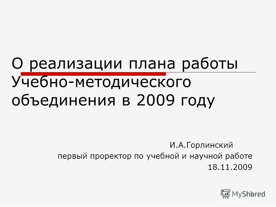 1 О реализации плана работы Учебно-методического объединения в 2009 году И.А.Горлинский первый проректор по учебной и научной работе 18.11.2009