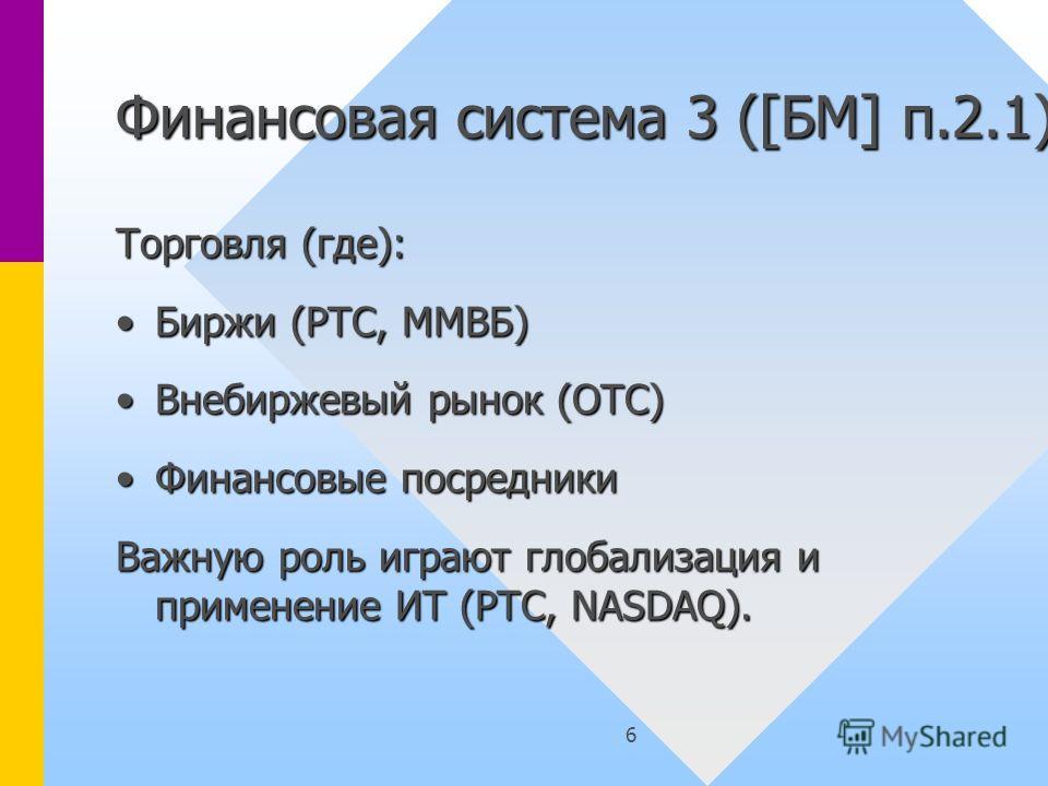 6 Финансовая система 3 ([БМ] п.2.1) Торговля (где): Биржи (РТС, ММВБ)Биржи (РТС, ММВБ) Внебиржевый рынок (OTC)Внебиржевый рынок (OTC) Финансовые посредникиФинансовые посредники Важную роль играют глобализация и применение ИТ (РТС, NASDAQ).