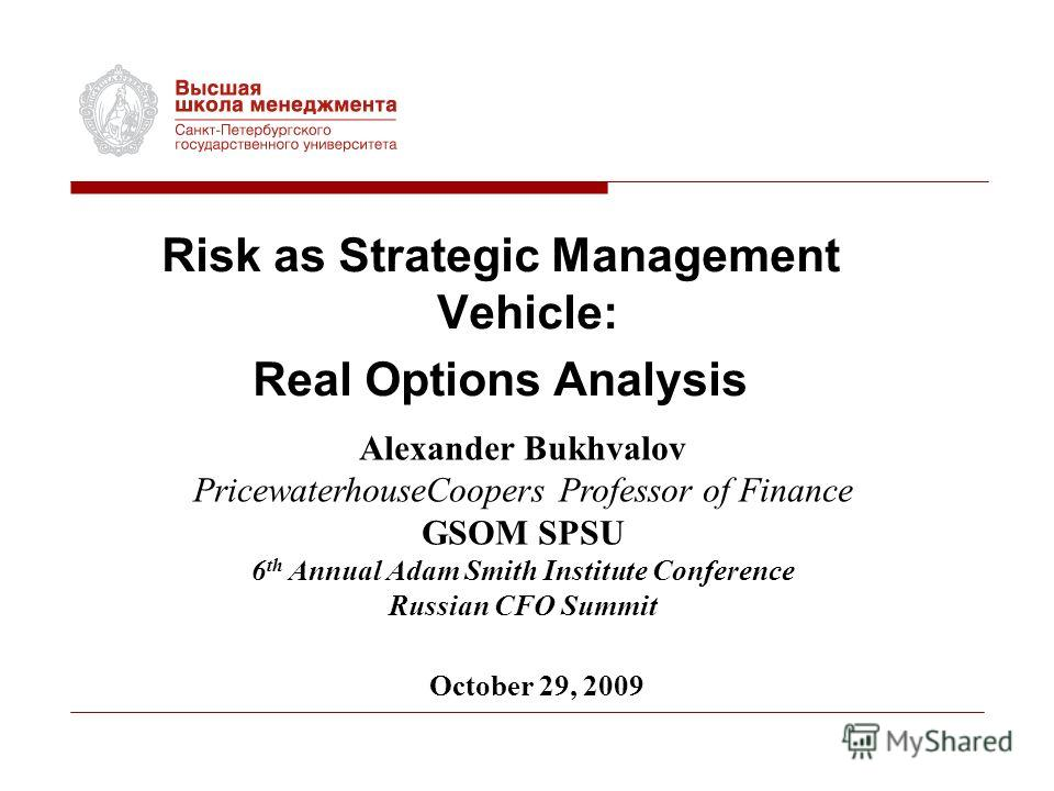 Risk as Strategic Management Vehicle: Real Options Analysis Alexander Bukhvalov PricewaterhouseCoopers Professor of Finance GSOM SPSU 6 th Annual Adam Smith Institute Conference Russian CFO Summit October 29, 2009