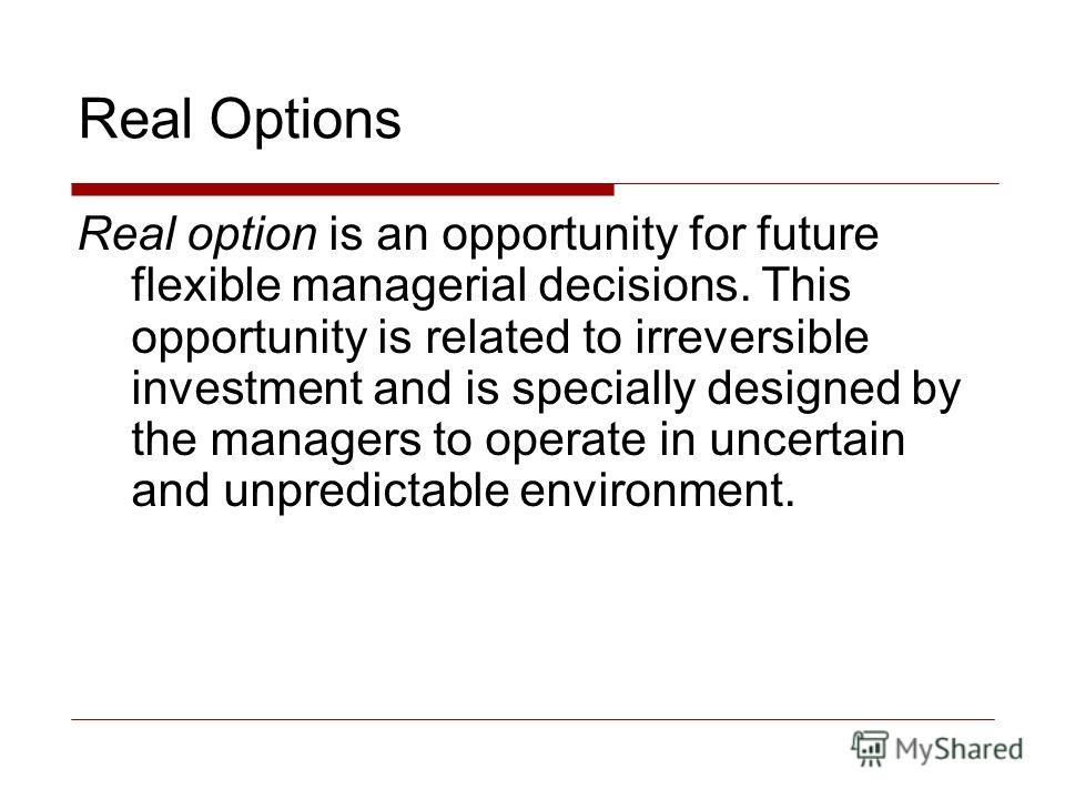 Real Options Real option is an opportunity for future flexible managerial decisions. This opportunity is related to irreversible investment and is specially designed by the managers to operate in uncertain and unpredictable environment.