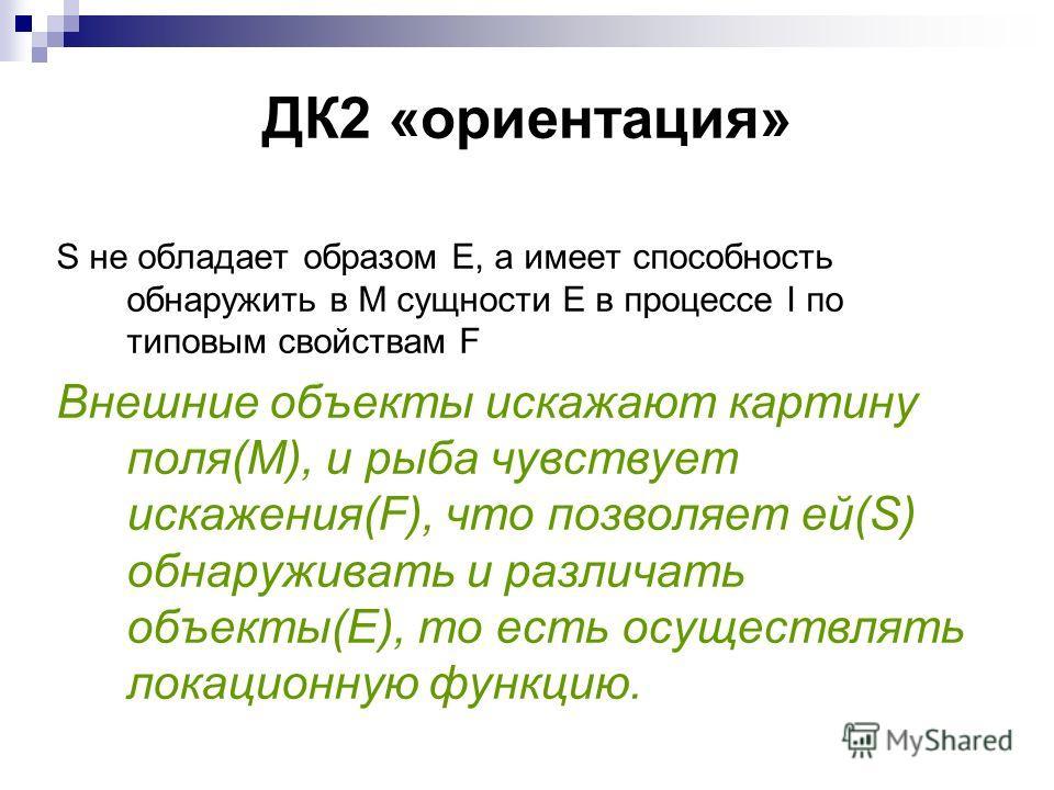 ДК2 «ориентация» S не обладает образом E, а имеет способность обнаружить в M сущности E в процессе I по типовым свойствам F Внешние объекты искажают картину поля(M), и рыба чувствует искажения(F), что позволяет ей(S) обнаруживать и различать объекты(