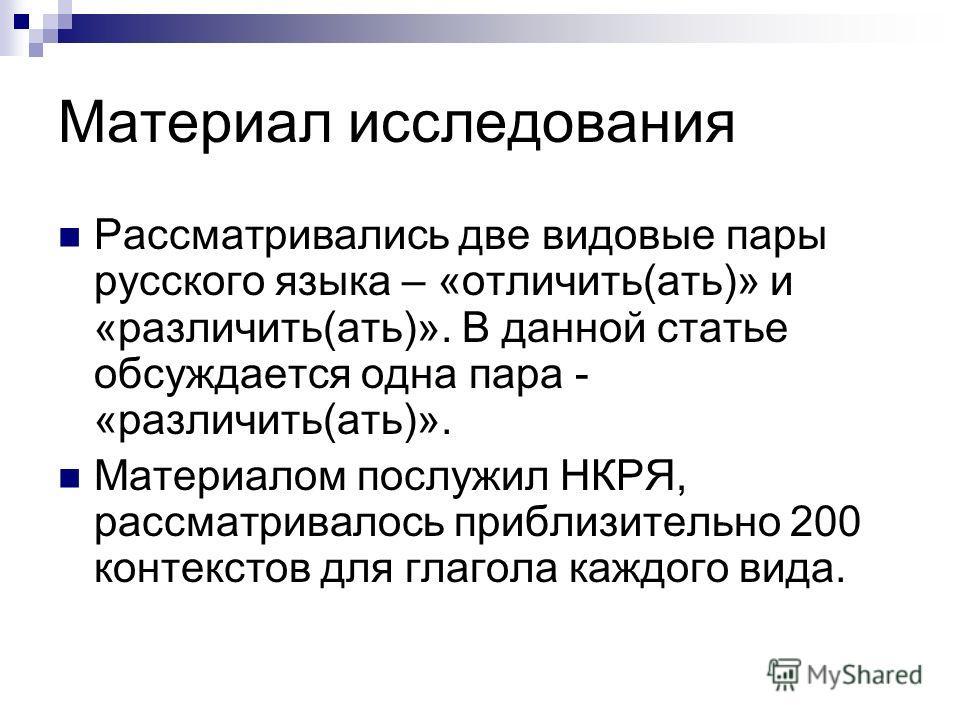 Материал исследования Рассматривались две видовые пары русского языка – «отличить(ать)» и «различить(ать)». В данной статье обсуждается одна пара - «различить(ать)». Материалом послужил НКРЯ, рассматривалось приблизительно 200 контекстов для глагола