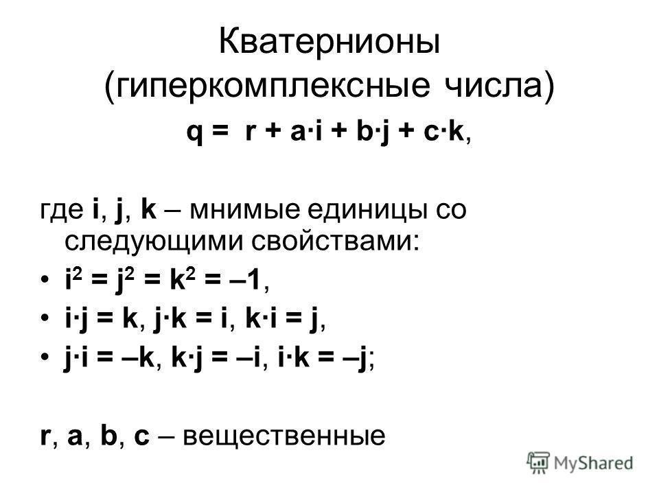 Кватернионы (гиперкомплексные числа) q = r + ai + bj + ck, где i, j, k – мнимые единицы со следующими свойствами: i 2 = j 2 = k 2 = –1, ij = k, jk = i, ki = j, ji = –k, kj = –i, ik = –j; r, a, b, c – вещественные