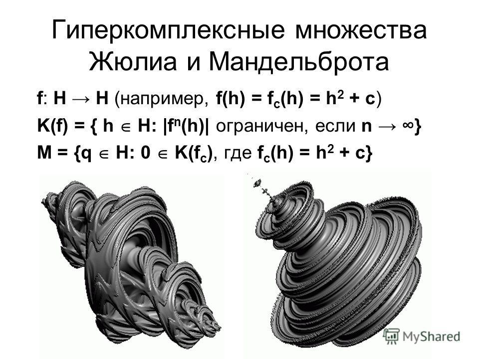 Гиперкомплексные множества Жюлиа и Мандельброта f: H H (например, f(h) = f с (h) = h 2 + с) K(f) = { h H: |f n (h)| ограничен, если n } M = {q H: 0 K(f с ), где f с (h) = h 2 + с}