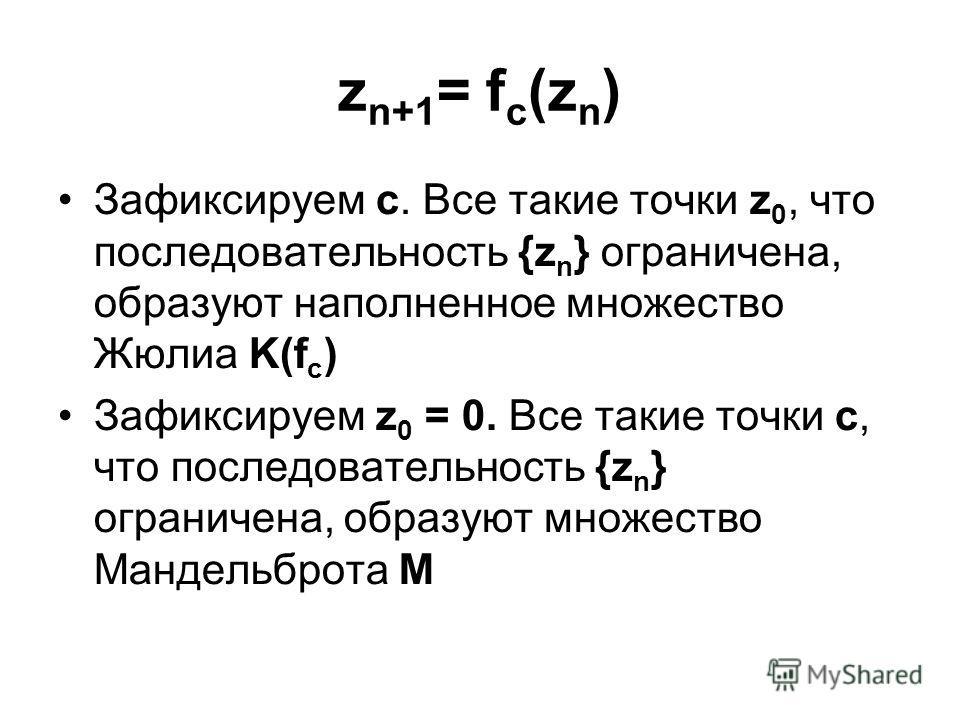 z n+1 = f c (z n ) Зафиксируем c. Все такие точки z 0, что последовательность {z n } ограничена, образуют наполненное множество Жюлиа K(f c ) Зафиксируем z 0 = 0. Все такие точки c, что последовательность {z n } ограничена, образуют множество Мандель