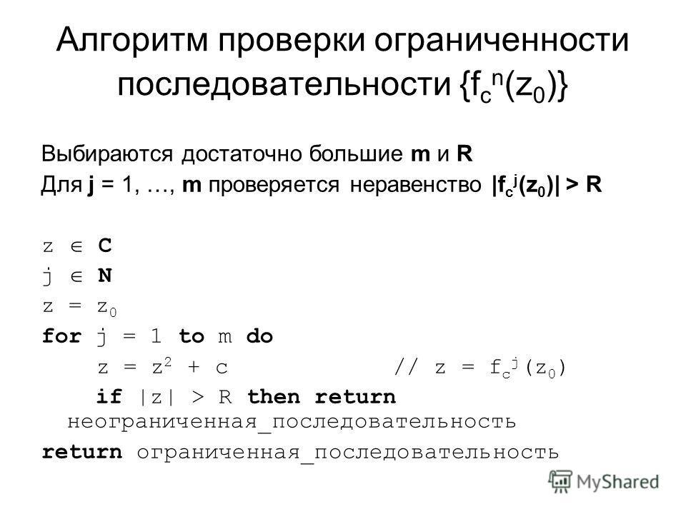 Алгоритм проверки ограниченности последовательности {f c n (z 0 )} Выбираются достаточно большие m и R Для j = 1, …, m проверяется неравенство |f c j (z 0 )| > R z C j N z = z 0 for j = 1 to m do z = z 2 + c // z = f c j (z 0 ) if |z| > R then return
