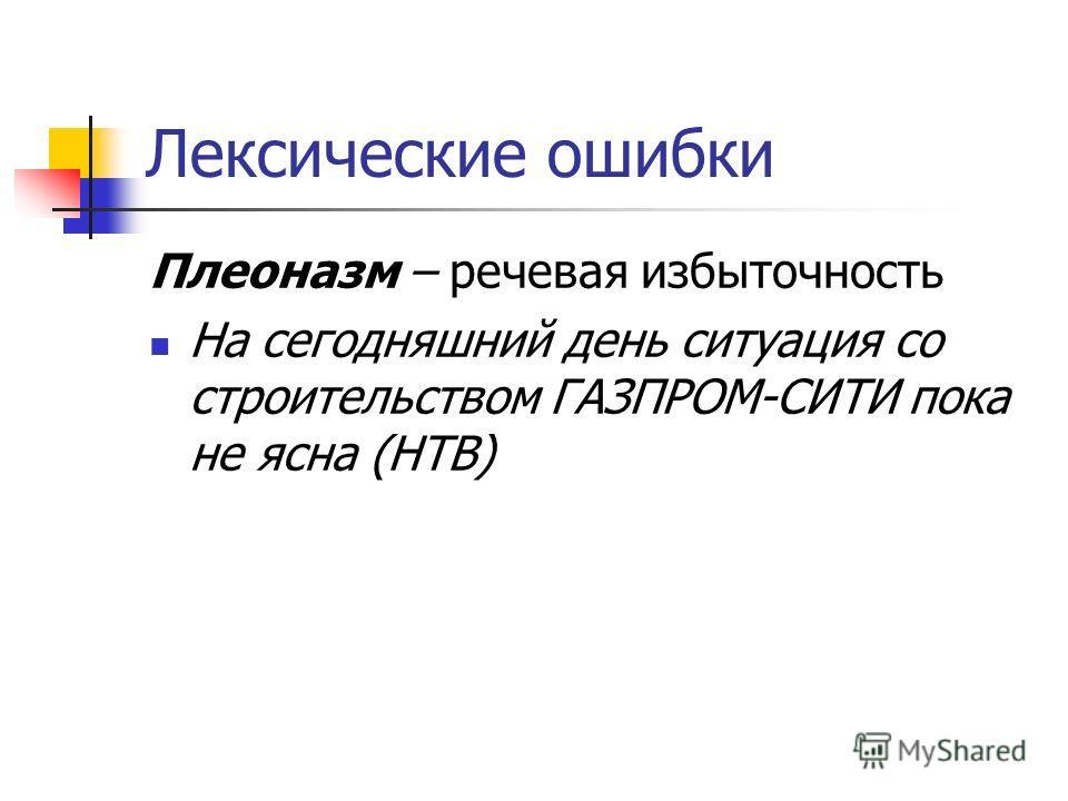 Лексические ошибки Плеоназм – речевая избыточность На сегодняшний день ситуация со строительством ГАЗПРОМ-СИТИ пока не ясна (НТВ)