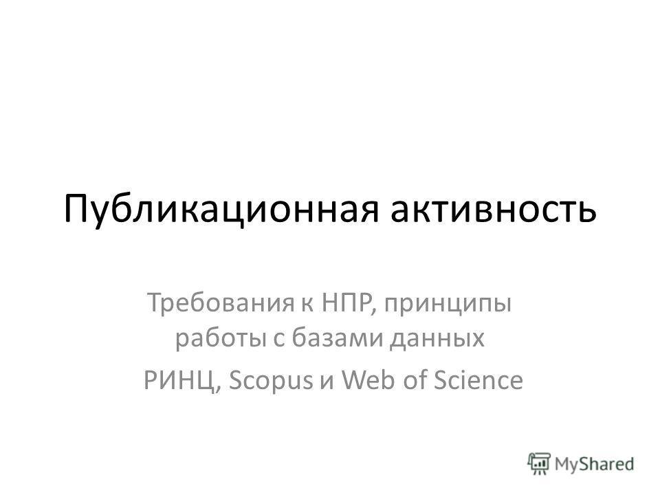 Публикационная активность Требования к НПР, принципы работы с базами данных РИНЦ, Scopus и Web of Science