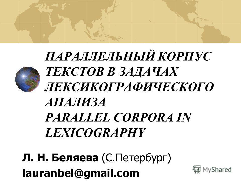 ПАРАЛЛЕЛЬНЫЙ КОРПУС ТЕКСТОВ В ЗАДАЧАХ ЛЕКСИКОГРАФИЧЕСКОГО АНАЛИЗА PARALLEL CORPORA IN LEXICOGRAPHY Л. Н. Беляева (С.Петербург) lauranbel@gmail.com