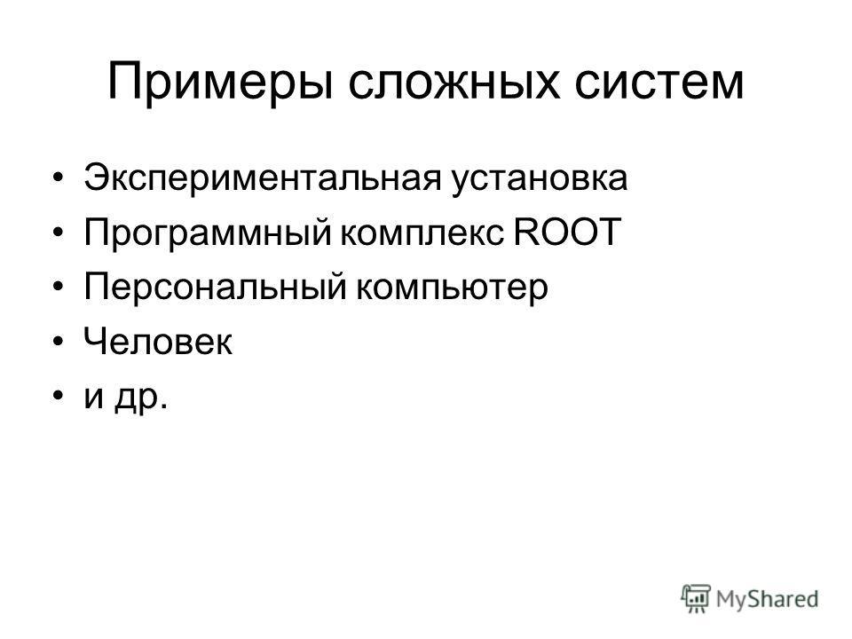 Примеры сложных систем Экспериментальная установка Программный комплекс ROOT Персональный компьютер Человек и др.