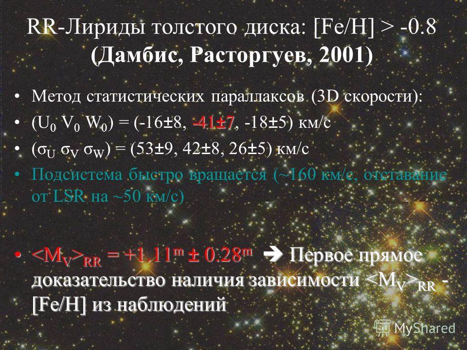 RR-Лириды толстого диска: [Fe/H] > -0.8 (Дамбис, Расторгуев, 2001) Метод статистических параллаксов (3D скорости): -41±7(U 0 V 0 W 0 ) = (-16±8, -41±7, -18±5) км/с (σ U σ V σ W ) = (53±9, 42±8, 26±5) км/с Подсистема быстро вращается (~160 км/с, отста