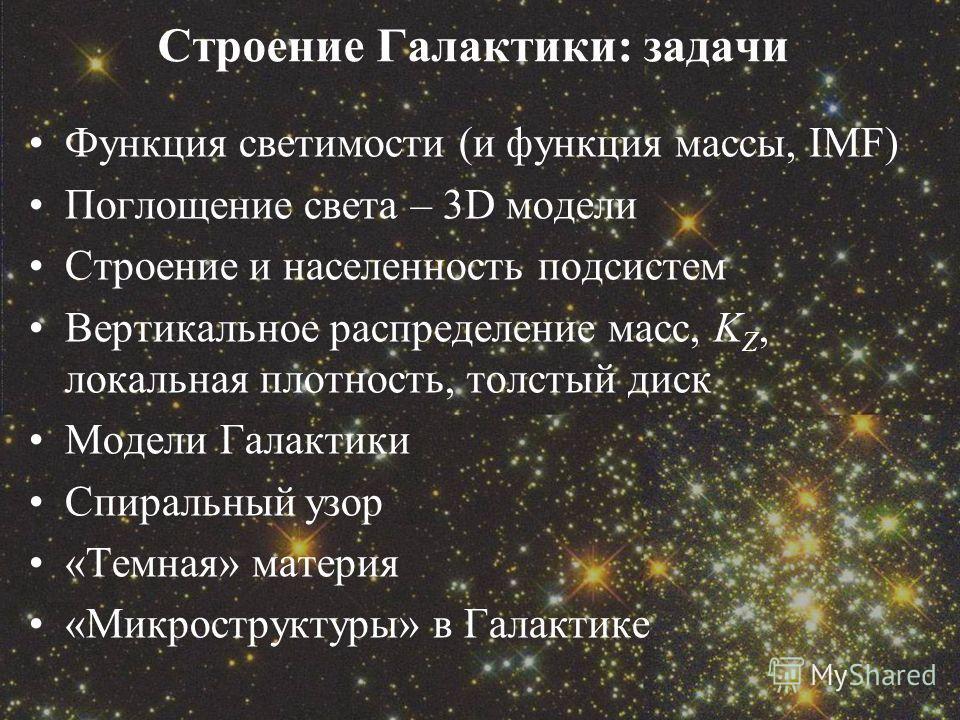 Строение Галактики: задачи Функция светимости (и функция массы, IMF) Поглощение света – 3D модели Строение и населенность подсистем Вертикальное распределение масс, K Z, локальная плотность, толстый диск Модели Галактики Спиральный узор «Темная» мате