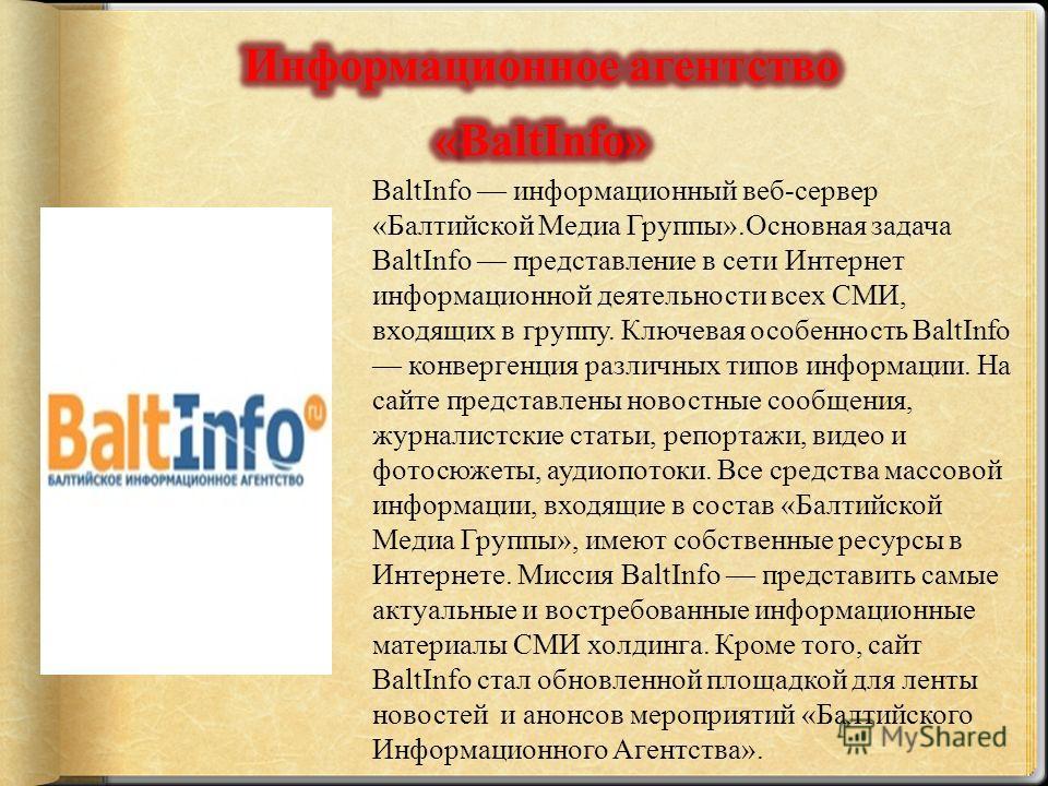 BaltInfo информационный веб-сервер «Балтийской Медиа Группы».Основная задача BaltInfo представление в сети Интернет информационной деятельности всех СМИ, входящих в группу. Ключевая особенность BaltInfo конвергенция различных типов информации. На сай