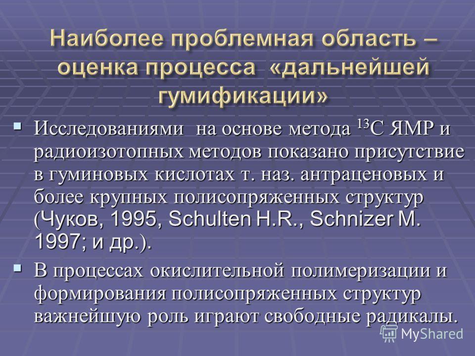 Исследованиями на основе метода 13 С ЯМР и радиоизотопных методов показано присутствие в гуминовых кислотах т. наз. антраценовых и более крупных полисопряженных структур ( Чуков, 1995, Schulten H.R., Schnizer M. 1997; и др.). Исследованиями на основе