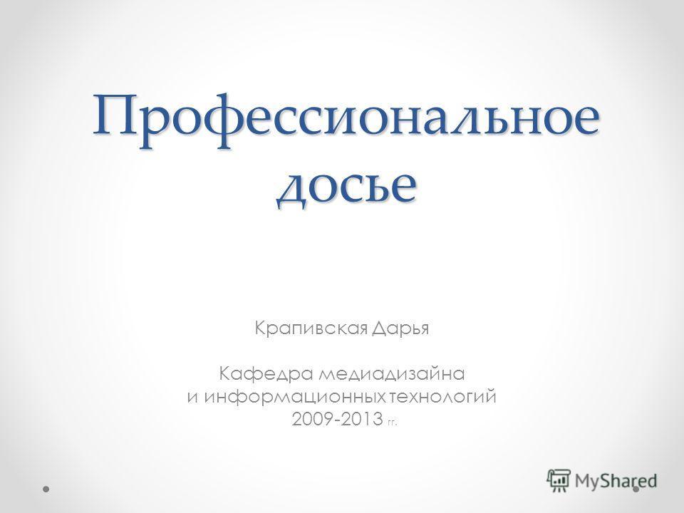 Профессиональное досье Крапивская Дарья Кафедра медиадизайна и информационных технологий 2009-2013 гг.