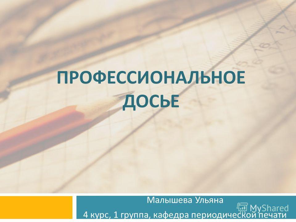 ПРОФЕССИОНАЛЬНОЕ ДОСЬЕ Малышева Ульяна 4 курс, 1 группа, кафедра периодической печати