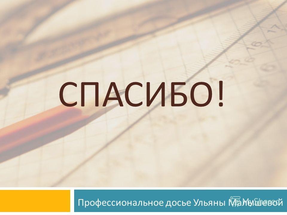 СПАСИБО ! Профессиональное досье Ульяны Малышевой