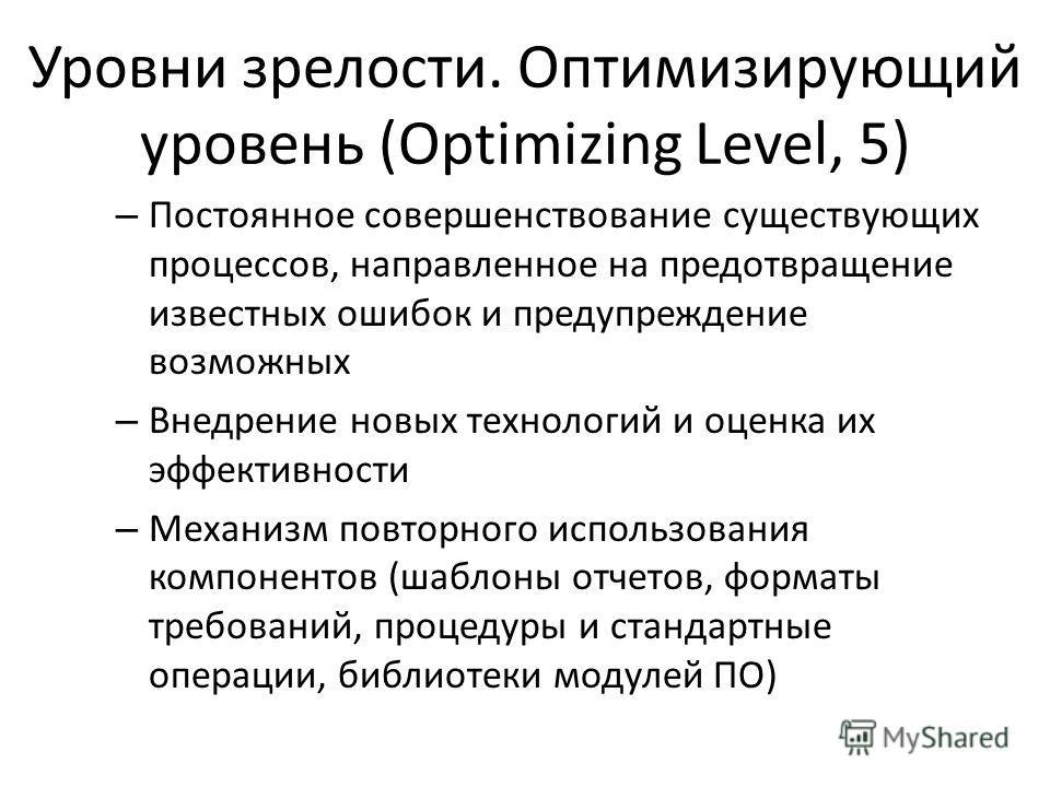 Уровни зрелости. Оптимизирующий уровень (Optimizing Level, 5) – Постоянное совершенствование существующих процессов, направленное на предотвращение известных ошибок и предупреждение возможных – Внедрение новых технологий и оценка их эффективности – М