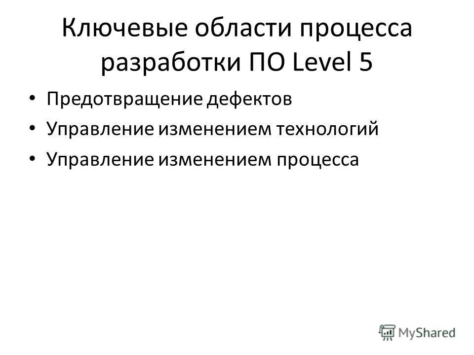 Ключевые области процесса разработки ПО Level 5 Предотвращение дефектов Управление изменением технологий Управление изменением процесса
