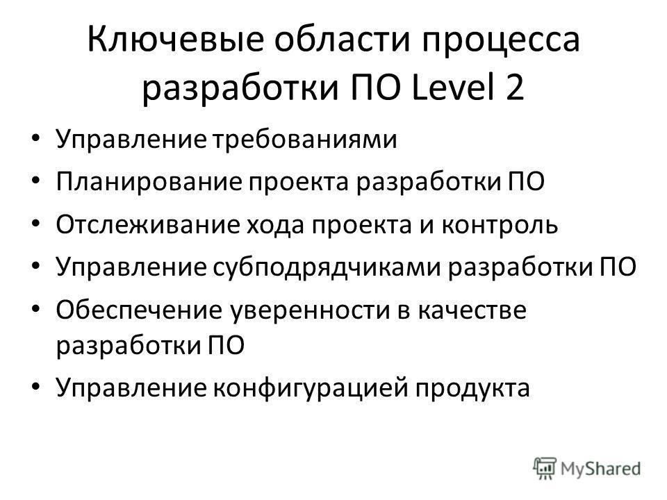 Ключевые области процесса разработки ПО Level 2 Управление требованиями Планирование проекта разработки ПО Отслеживание хода проекта и контроль Управление субподрядчиками разработки ПО Обеспечение уверенности в качестве разработки ПО Управление конфи