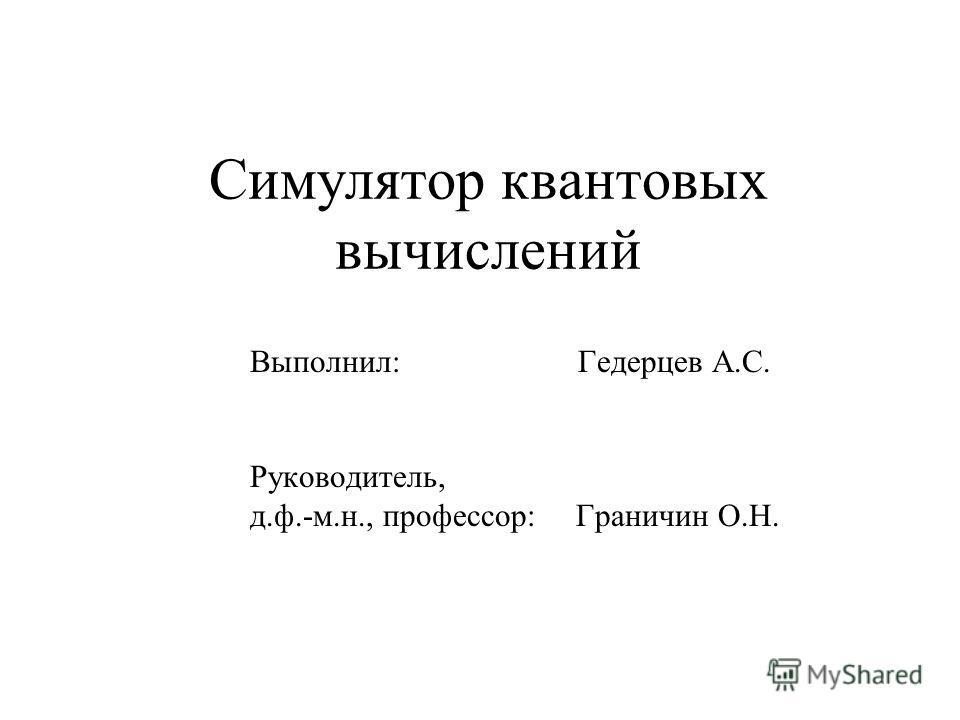 Симулятор квантовых вычислений Выполнил: Гедерцев А.С. Руководитель, д.ф.-м.н., профессор: Граничин О.Н.