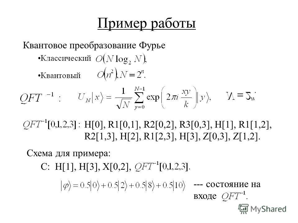 Пример работы H[0], R1[0,1], R2[0,2], R3[0,3], H[1], R1[1,2], R2[1,3], H[2], R1[2,3], H[3], Z[0,3], Z[1,2]. C: H[1], H[3], X[0,2], Квантовое преобразование Фурье Схема для примера: --- состояние на входе Классический Квантовый