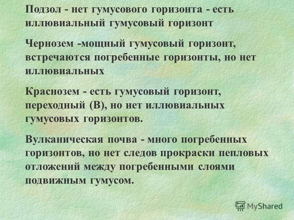 Подзол - нет гумусового горизонта - есть иллювиальный гумусовый горизонт Чернозем -мощный гумусовый горизонт, встречаются погребенные горизонты, но нет иллювиальных Краснозем - есть гумусовый горизонт, переходный (В), но нет иллювиальных гумусовых го