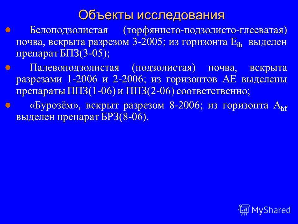 Объекты исследования Белоподзолистая (торфянисто-подзолисто-глееватая) почва, вскрыта разрезом 3-2005; из горизонта E ih выделен препарат БПЗ(3-05); Палевоподзолистая (подзолистая) почва, вскрыта разрезами 1-2006 и 2-2006; из горизонтов АЕ выделены п