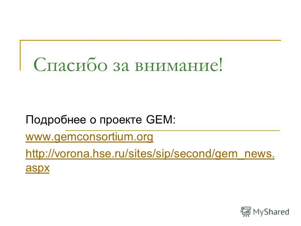 Спасибо за внимание! Подробнее о проекте GEM: www.gemconsortium.org http://vorona.hse.ru/sites/sip/second/gem_news. aspx