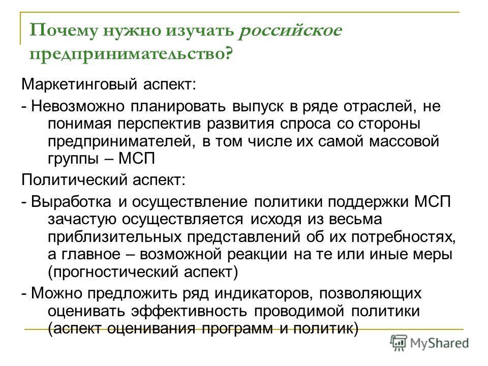 Почему нужно изучать российское предпринимательство? Маркетинговый аспект: - Невозможно планировать выпуск в ряде отраслей, не понимая перспектив развития спроса со стороны предпринимателей, в том числе их самой массовой группы – МСП Политический асп