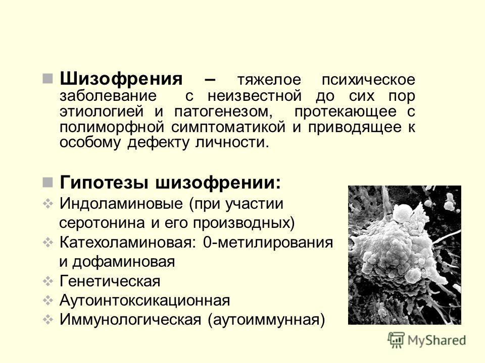 Шизофрения – тяжелое психическое заболевание с неизвестной до сих пор этиологией и патогенезом, протекающее с полиморфной симптоматикой и приводящее к особому дефекту личности. Гипотезы шизофрении: Индоламиновые (при участии серотонина и его производ