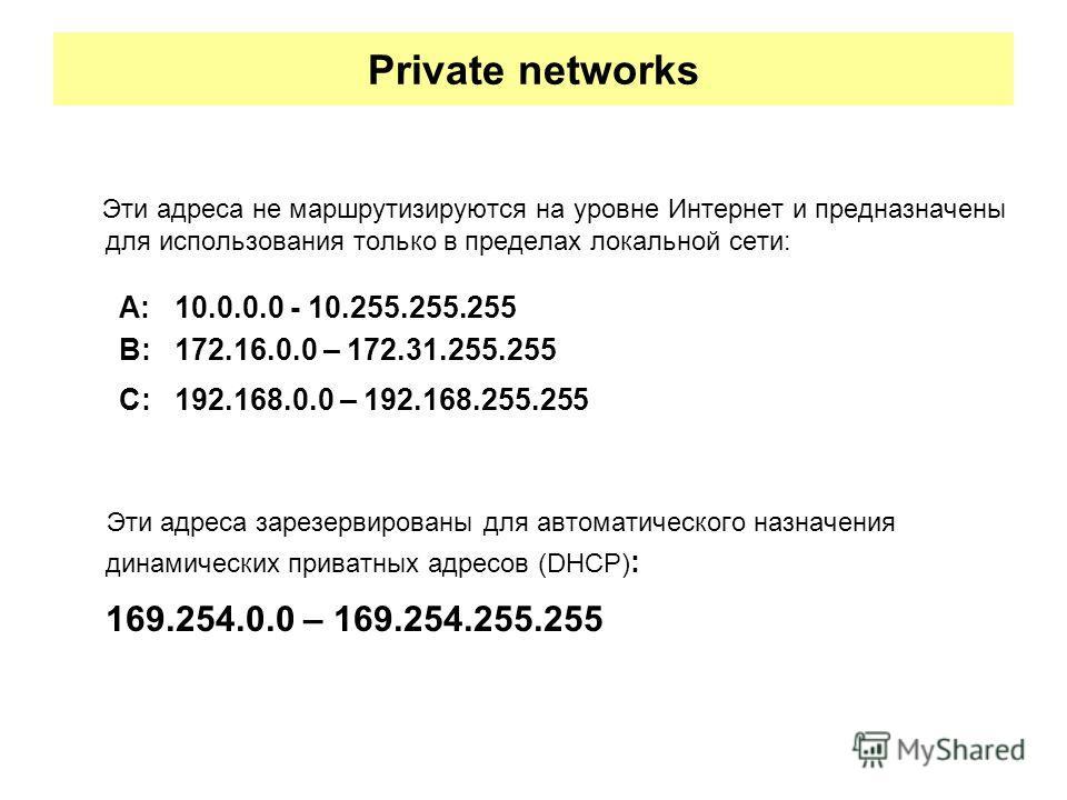 Private networks Эти адреса не маршрутизируются на уровне Интернет и предназначены для использования только в пределах локальной сети: A: 10.0.0.0 - 10.255.255.255 B: 172.16.0.0 – 172.31.255.255 C: 192.168.0.0 – 192.168.255.255 Эти адреса зарезервиро