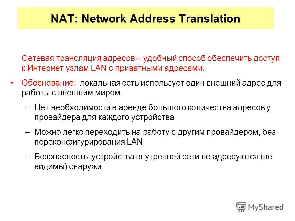 NAT: Network Address Translation Сетевая трансляция адресов – удобный способ обеспечить доступ к Интернет узлам LAN с приватными адресами. Обоснование: локальная сеть использует один внешний адрес для работы с внешним миром: –Нет необходимости в арен