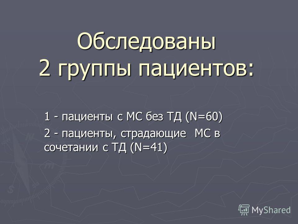 Обследованы 2 группы пациентов: 1 - пациенты с МС без ТД (N=60) 2 - пациенты, страдающие МС в сочетании с ТД (N=41)
