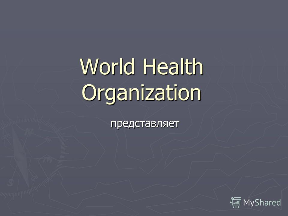 World Health Organization представляет