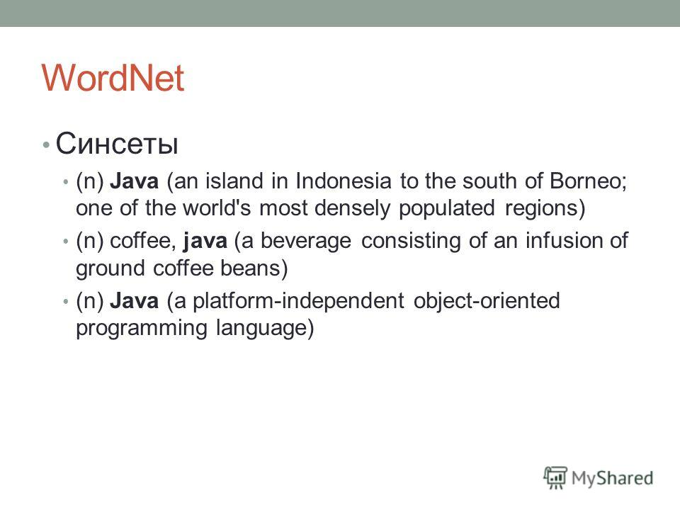 WordNet Синсеты (n) Java (an island in Indonesia to the south of Borneo; one of the world's most densely populated regions) (n) coffee, java (a beverage consisting of an infusion of ground coffee beans) (n) Java (a platform-independent object-oriente