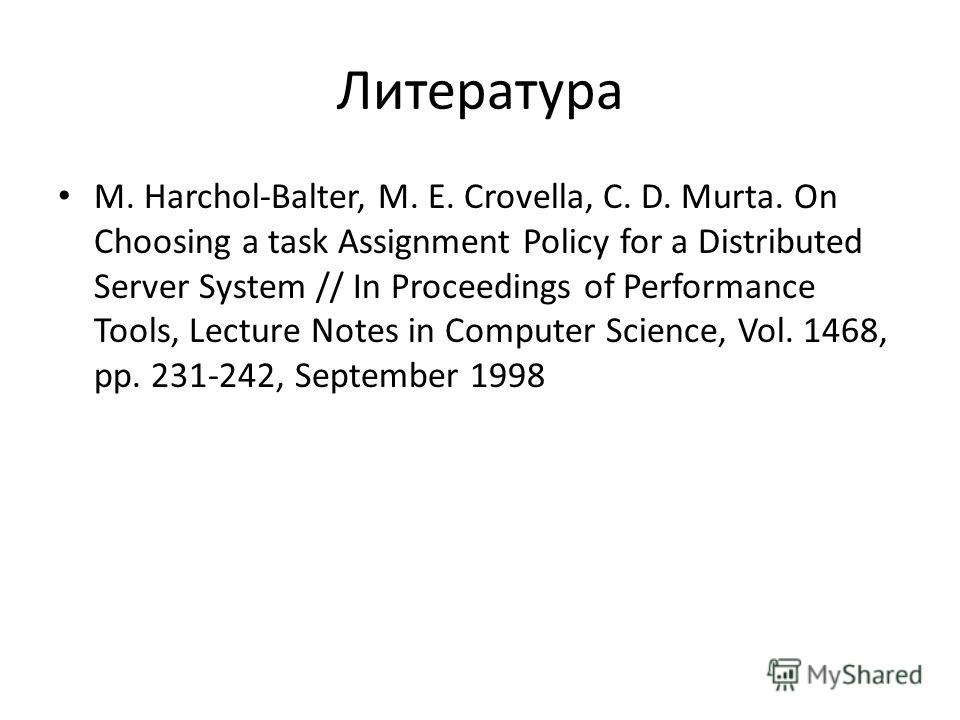 Литература M. Harchol-Balter, M. E. Crovella, C. D. Murta. On Choosing a task Assignment Policy for a Distributed Server System // In Proceedings of Performance Tools, Lecture Notes in Computer Science, Vol. 1468, pp. 231-242, September 1998