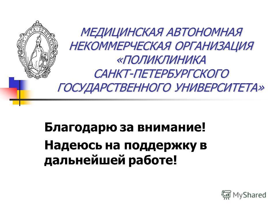 МЕДИЦИНСКАЯ АВТОНОМНАЯ НЕКОММЕРЧЕСКАЯ ОРГАНИЗАЦИЯ «ПОЛИКЛИНИКА САНКТ-ПЕТЕРБУРГСКОГО ГОСУДАРСТВЕННОГО УНИВЕРСИТЕТА» Благодарю за внимание! Надеюсь на поддержку в дальнейшей работе!
