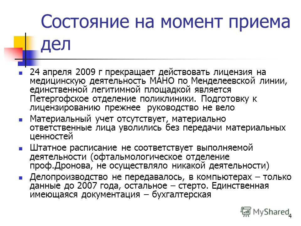 4 Состояние на момент приема дел 24 апреля 2009 г прекращает действовать лицензия на медицинскую деятельность МАНО по Менделеевской линии, единственной легитимной площадкой является Петергофское отделение поликлиники. Подготовку к лицензированию преж