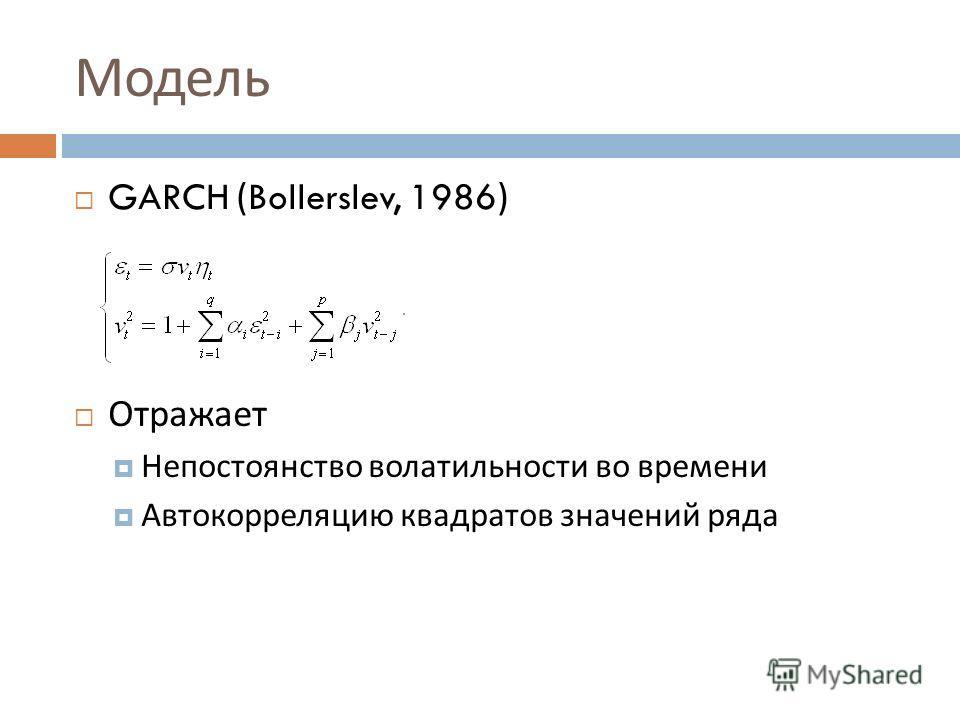 Модель GARCH (Bollerslev, 1986) Отражает Непостоянство волатильности во времени Автокорреляцию квадратов значений ряда