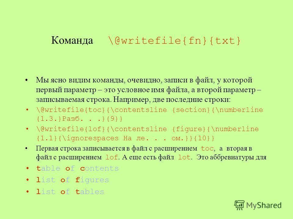 Команда \@writefile{fn}{txt} Мы ясно видим команды, очевидно, записи в файл, у которой первый параметр – это условное имя файла, а второй параметр – записываемая строка. Например, две последние строки: \@writefile{toc}{\contentsline {section}{\number