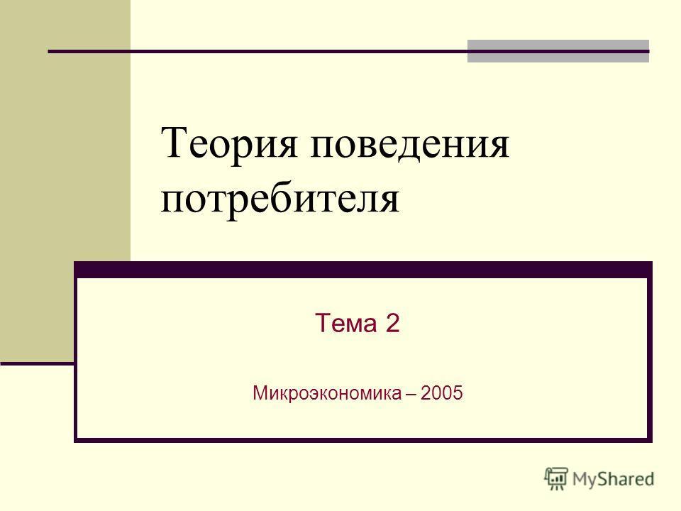 Теория поведения потребителя Тема 2 Микроэкономика – 2005