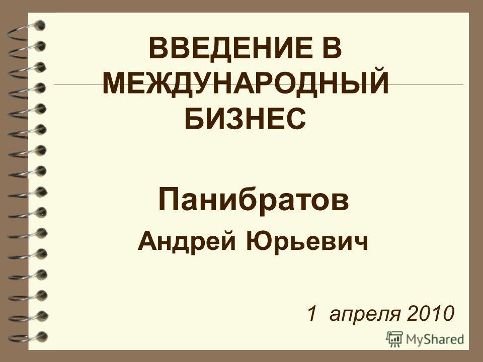 ВВЕДЕНИЕ В МЕЖДУНАРОДНЫЙ БИЗНЕС Панибратов Андрей Юрьевич 1 апреля 2010