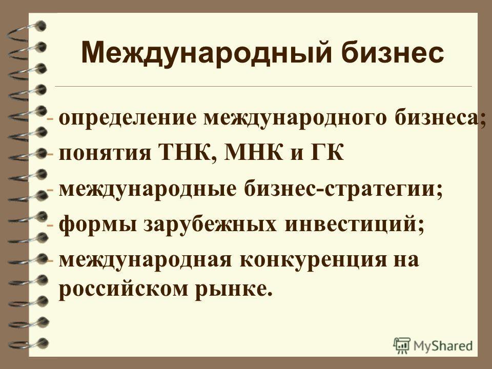 Международный бизнес -определение международного бизнеса; -понятия ТНК, МНК и ГК -международные бизнес-стратегии; -формы зарубежных инвестиций; -международная конкуренция на российском рынке.