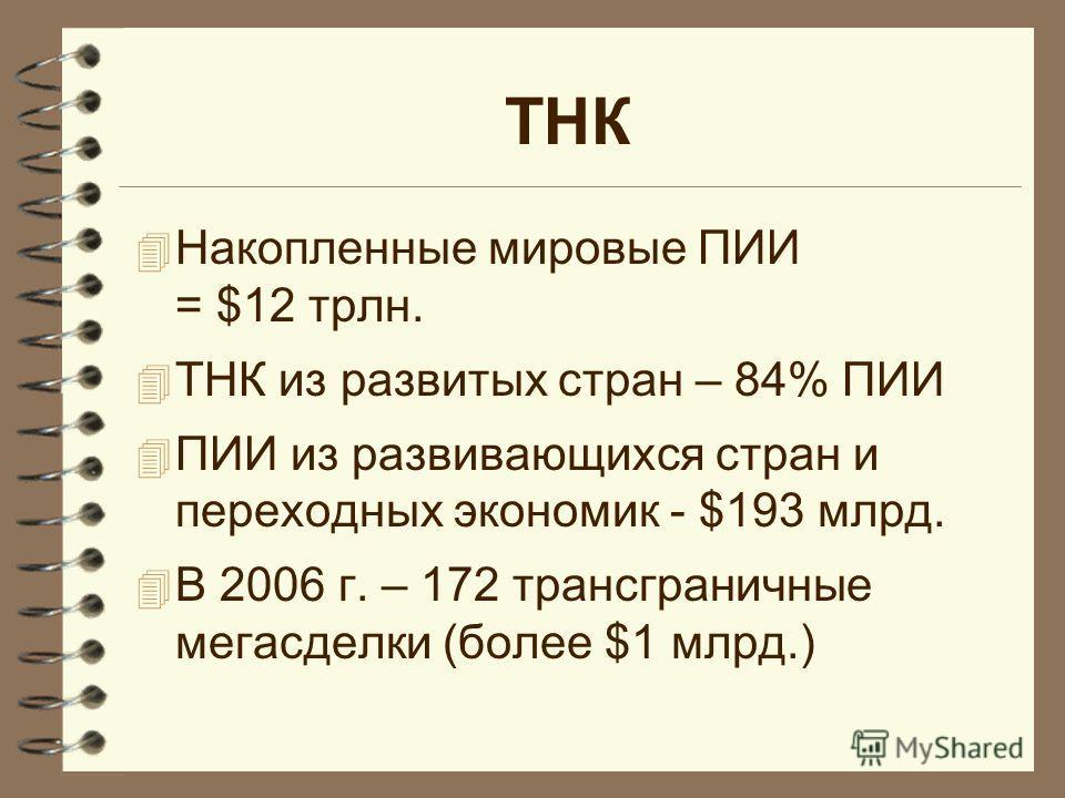 ТНК 4 Накопленные мировые ПИИ = $12 трлн. 4 ТНК из развитых стран – 84% ПИИ 4 ПИИ из развивающихся стран и переходных экономик - $193 млрд. 4 В 2006 г. – 172 трансграничные мегасделки (более $1 млрд.)